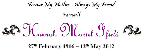 Forever My Mother - Always My Friend, Farewell Hannah Muriel Ifield. 27th February 1916 - 12th May 2012